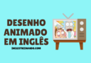 Desenho animado em inglês: 7 opções para treinar seu inglês